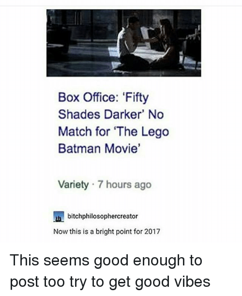 fifties: Box Office: 'Fifty  Shades Darker' No  Match for The Lego  Batman Movie'  Variety 7 hours ago  bitchphilosophercreator  Now this is a bright point for 2017 This seems good enough to post too try to get good vibes