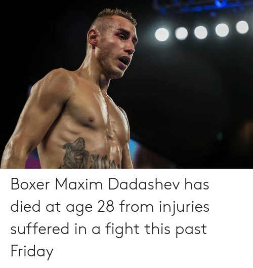 Friday, Boxer, and Fight: Boxer Maxim Dadashev has died at age 28 from injuries suffered in a fight this past Friday