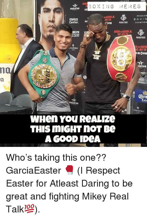 Staples Center: BOXING  :1 Ei,I E S  RINGSTAR UR  PREMIER  STAPLES  Center I  DLY 28  CHAMPIOw  GARCIA YS EASTERJ  OKLYN  XING  B>  SAT JULY  AEASTER  GSTAR  댜.  3 Cro  Extr  RINGSTAR  LE  WHen YOU ReALIze  THIS MIGHT noT Be  AGOOD IDeA Who's taking this one?? GarciaEaster 🥊 (I Respect Easter for Atleast Daring to be great and fighting Mikey Real Talk💯).
