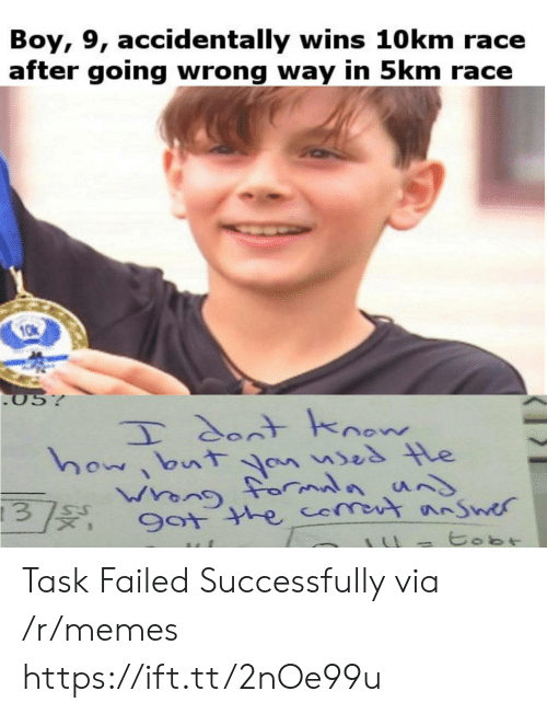 Memes, Race, and Boy: Boy, 9, accidentally wins 10 km race  after going wrong way in 5km race  05%  T dontknow  how bnt an ses le  Wrong forauns  Guenn  9ot the comot nSwer  tobt Task Failed Successfully via /r/memes https://ift.tt/2nOe99u