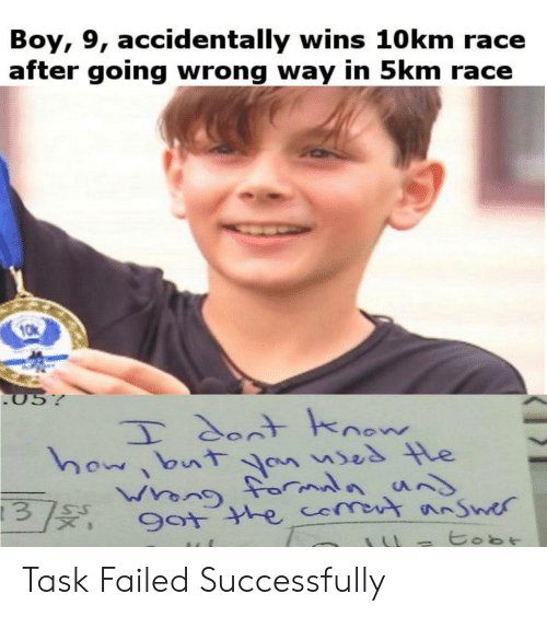 Race, Boy, and How: Boy, 9, accidentally wins 10 km race  after going wrong way in 5km race  05%  T dontknow  how bnt an ses le  Wrong forauns  Guenn  9ot the comot nSwer  tobt Task Failed Successfully