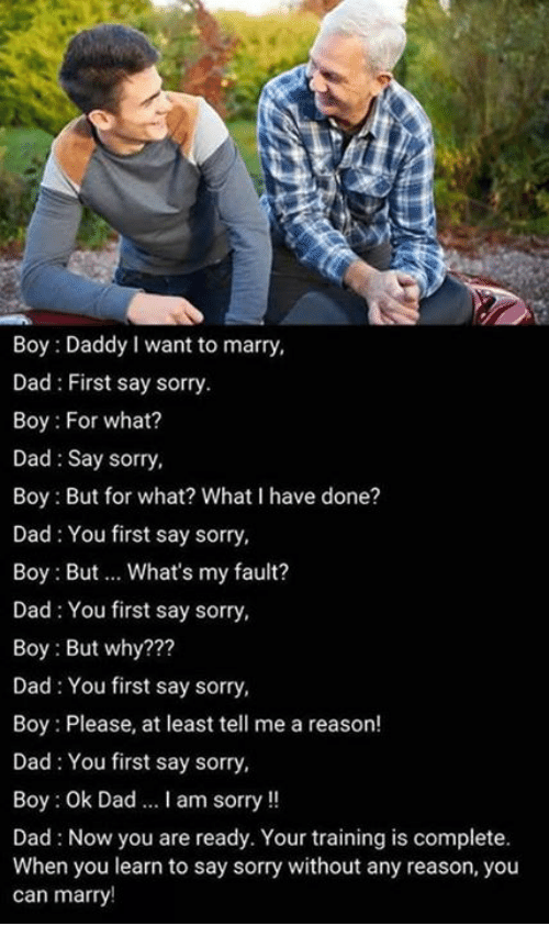 Boy Please: Boy: Daddy I want to marry,  Dad: First say sorry.  Boy: For what?  Dad Say sorry,  Boy: But for what? What I have done?  Dad: You first say sorry,  Boy: But.. What's my fault?  Dad You first say sorry,  Boy: But why???  Dad: You first say sorry,  Boy : Please, at least tell me a reason!  Dad: You first say sorry,  Boy: Ok Dad I am sorry!!  Dad: Now you are ready. Your training is complete.  When you learn to say sorry without any reason, you  can marry!