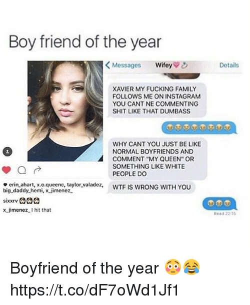 "Be Like, Family, and Fucking: Boy friend of the year  <Messages wifey  Details  XAVIER MY FUCKING FAMILY  FOLLOWS ME ON INSTAGRAM  YOU CANT NE COMMENTING  SHIT LIKE THAT DUMBASS  WHY CANT YOU JUST BE LIKE  NORMAL BOYFRIENDS AND  COMMENT ""MY QUEEN"" OR  SOMETHING LIKE WHITE  PEOPLE Do  e erin ahart, x.o.queenc, taylor valadez, WTF IS WRONG WITH YOU  big daddy hemi, x jimenez  x jimenez.I hit that  Read 2215 Boyfriend of the year 😳😂 https://t.co/dF7oWd1Jf1"