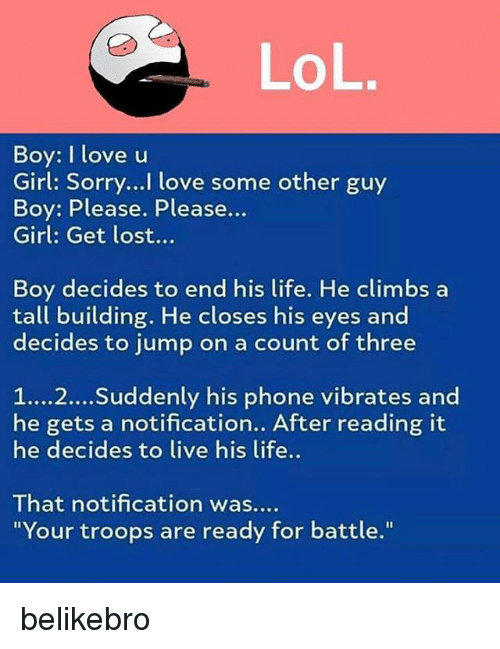 """Boy Please: Boy: I love u  Girl: Sorry..! love some other guy  Boy: Please. Please...  Girl: Get lost...  Boy decides to end his life. He climbs a  tall building. He closes his eyes and  decides to jump on a count of three  1...2... Suddenly his phone vibrates and  he gets a notification.. After reading it  he decides to live his life..  That notification was..  """"Your troops are ready for battle."""" belikebro"""