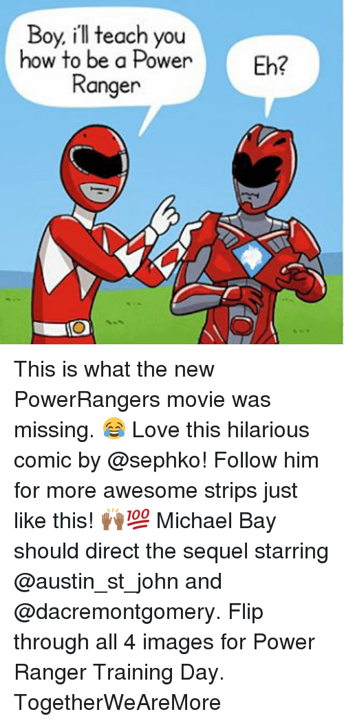 Love, Memes, and Training Day: Boy, ill teach you  how to be a Power  Fb?  Ranger This is what the new PowerRangers movie was missing. 😂 Love this hilarious comic by @sephko! Follow him for more awesome strips just like this! 🙌🏾💯 Michael Bay should direct the sequel starring @austin_st_john and @dacremontgomery. Flip through all 4 images for Power Ranger Training Day. TogetherWeAreMore