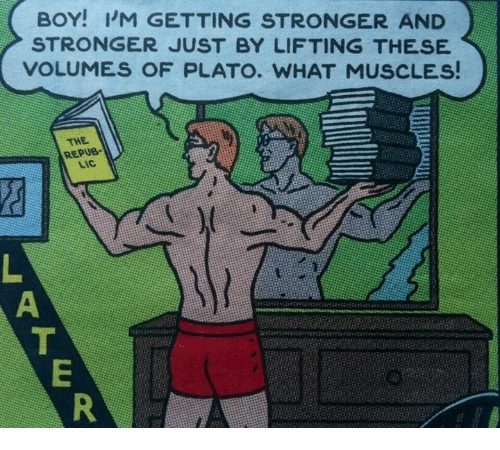 volumes: BOY! I'M GETTING STRONGER AND  STRONGER JUST BY LIFTING THESE  VOLUMES OF PLATO. WHAT MUSCLES!  THE  REPUB-  LIC