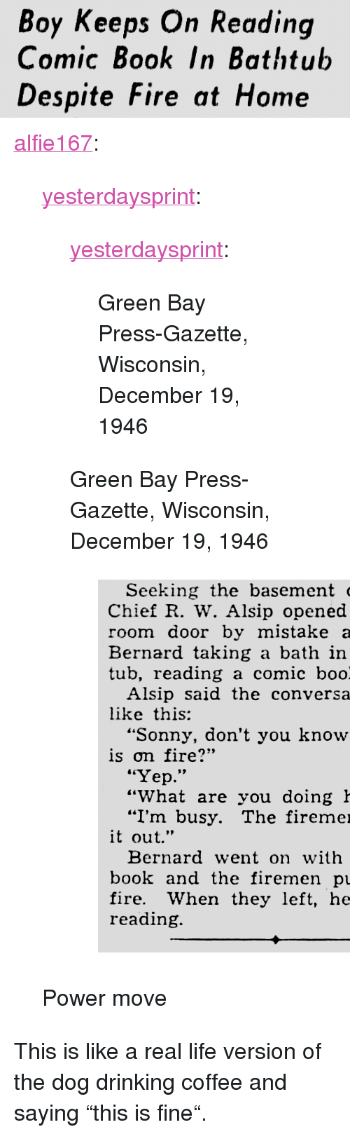 "Gazette: Boy Keeps On Reading  Comic Book In Bathtub  Despite Fire at Home <p><a href=""https://alfie167.tumblr.com/post/170468702570/yesterdaysprint-yesterdaysprint-green-bay"" class=""tumblr_blog"">alfie167</a>:</p>  <blockquote><p><a href=""http://yesterdays-print.com/post/170130226824/yesterdaysprint-green-bay-press-gazette"" class=""tumblr_blog"">yesterdaysprint</a>:</p> <blockquote> <p><a href=""http://yesterdays-print.com/post/170129982319/green-bay-press-gazette-wisconsin-december-19"" class=""tumblr_blog"">yesterdaysprint</a>:</p> <blockquote><p> Green Bay Press-Gazette, Wisconsin, December 19, 1946<br/></p></blockquote> <p>Green Bay Press-Gazette, Wisconsin, December 19, 1946<br/></p> <figure class=""tmblr-full"" data-orig-height=""532"" data-orig-width=""509""><img src=""https://78.media.tumblr.com/95cb15a67774631dacc45049280742f0/tumblr_inline_p34xcpsUn11sgr92o_540.png"" data-orig-height=""532"" data-orig-width=""509""/></figure></blockquote>  <p>Power move</p></blockquote>  <p>This is like a real life version of the dog drinking coffee and saying ""this is fine"".</p>"