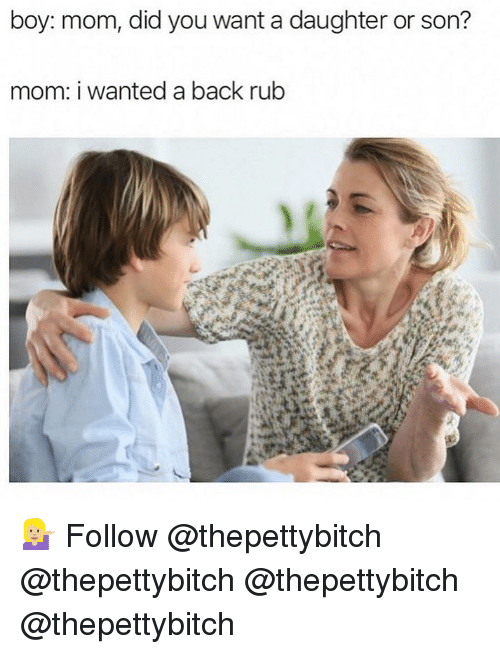 Memes, Mom, and Back: boy: mom, did you want a daughter or son?  mom: i wanted a back rubb 💁🏼‍♀️ Follow @thepettybitch @thepettybitch @thepettybitch @thepettybitch