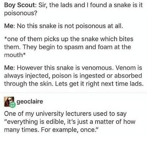 """Injected: Boy Scout: Sir, the lads and I found a snake is it  poisonous?  Me: No this snake is not poisonous at al  *one of them picks up the snake which bites  them. They begin to spasm and foam at the  mouth*  Me: However this snake is venomous. Venom is  always injected, poison is ingested or absorbed  through the skin. Lets get it right next time lads.  geoclaire  One of my university lecturers used to say  """"everything is edible, it's just a matter of how  many times. For example, once."""""""