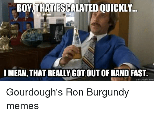 Ron Burgundy: BOY,THAT ESCALATED QUICKLY..  MEAN, THAT REALLY GOT OUT OF HANDFAST  quickmeme.com Gourdough's Ron Burgundy memes