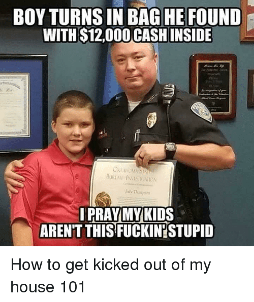 My House, House, and How To: BOY TURNS IN BAG HE FOUND  WITH $12,000 CASH INSIDE  IPRAYMYKIDS  AREN'T THIS FUCKIN'STUPID How to get kicked out of my house 101