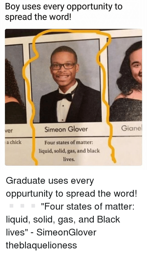 """Spreaded: Boy uses every opportunity to  spread the word!  Simeon Glover  Giane  ver  a chick  Four states of matter  liquid, solid, gas, and black  lives. Graduate uses every oppurtunity to spread the word! ▫️▫️▫️ """"Four states of matter: liquid, solid, gas, and Black lives"""" - SimeonGlover theblaquelioness"""