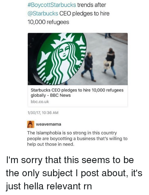 relevent:  #Boycott Starbucks trends after  @Starbucks CEO pledges to hire  10,000 refugees  Starbucks CEO pledges to hire 10,000 refugees  globally BBC News  bbc.co.uk  1/30/17, 10:36 AM  weave mama  The Islamphobia is so strong in this country  people are boycotting a business that's willing to  help out those in need. I'm sorry that this seems to be the only subject I post about, it's just hella relevant rn