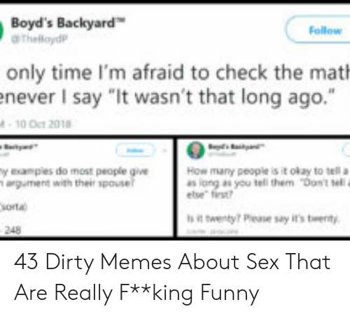 """I Need Sex Meme: Boyd's Backyard  aThelaydP  Follow  only time I'm afraid to check the mat  enever I say """"It wasn't that long ago.""""  10 Oct 2018  t  y examples do most people give  argument with their spouse  sorta  How many people is it okay to tellan  as long as you teli them """"Dast tel.  else first?  sit twenty? Pease say it's twenty  248 43 Dirty Memes About Sex That Are Really F**king Funny"""