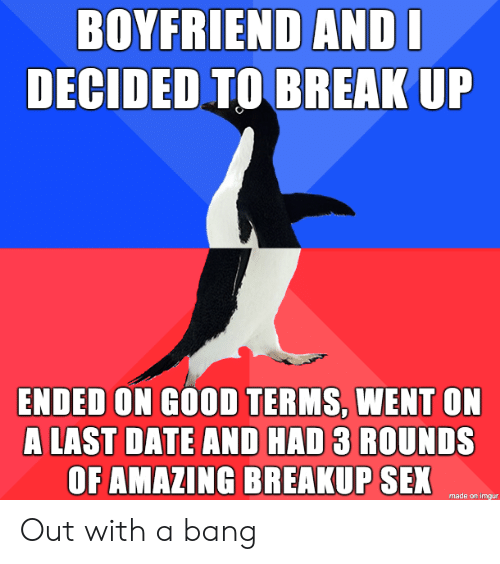 bang: BOYFRIEND ANDI  DECIDED TO BREAK UP  ENDED ON GOOD TERMS, WENT ON  A LAST DATE AND HAD 3 ROUNDS  OF AMAZING BREAKUP SEX  made on imgur Out with a bang