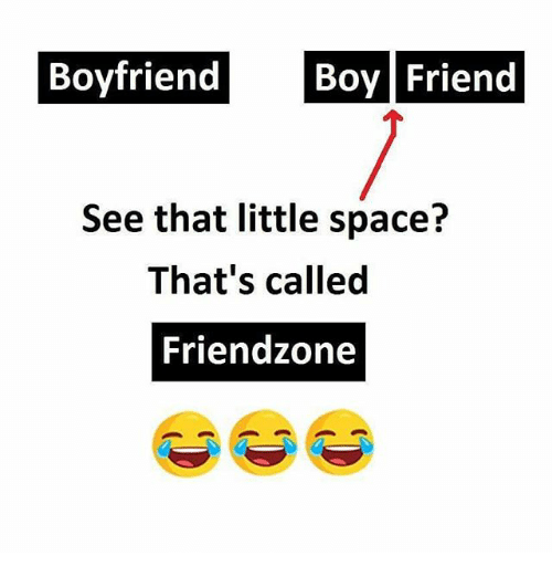 boy friend: Boyfriend  Boy Friend  See that little space?  That's called  Friendzone