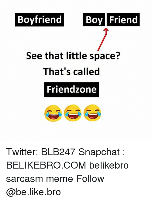 boy friend: Boyfriend Boy Friend  See that little space?  That's called  Friendzone Twitter: BLB247 Snapchat : BELIKEBRO.COM belikebro sarcasm meme Follow @be.like.bro
