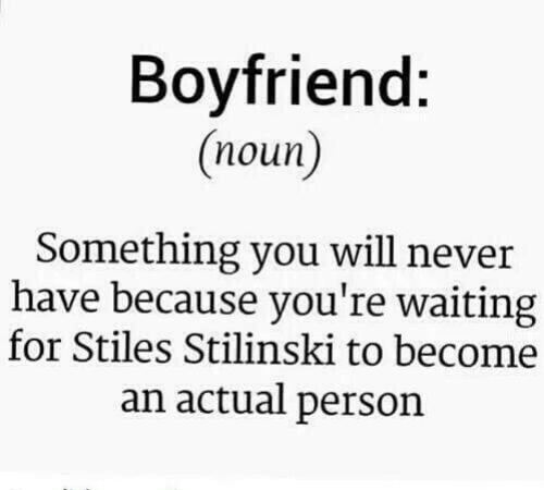 Boyfriend, Never, and Waiting...: Boyfriend:  (noun)  Something you will never  have because you're waiting  for Stiles Stilinski to become  an actual person