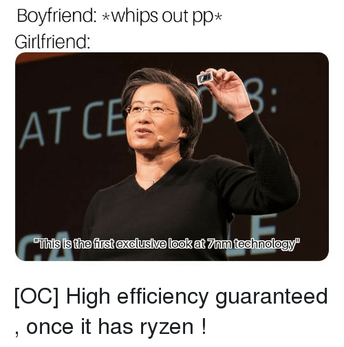"whips: Boyfriend: *whips out pp*  Girlfriend  AT C  ""This is the first exclusíve look at 7Znm technologyP [OC] High efficiency guaranteed , once it has ryzen !"