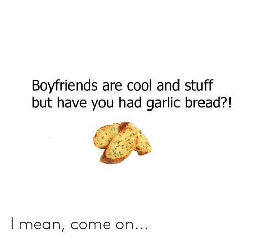 Dank, Cool, and Mean: Boyfriends are cool and stuff  but have you had garlic bread?! I mean, come on...