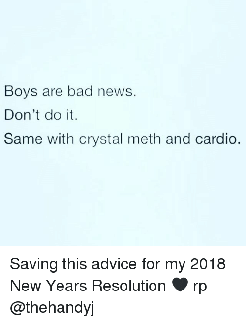 New Year Resolution: Boys are bad news.  Don't do it.  Same with crystal meth and cardio. Saving this advice for my 2018 New Years Resolution 🖤 rp @thehandyj