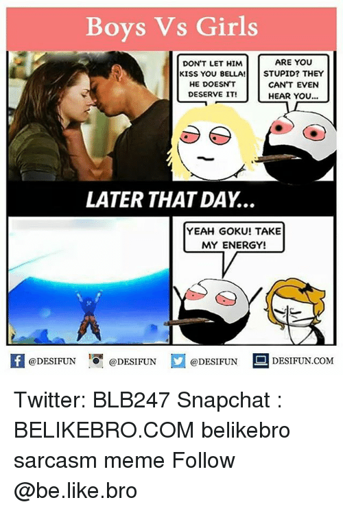 Be Like, Energy, and Girls: Boys Vs Girls  ARE YOU  DON'T LET HIM  KISS YOU BELLA!STUPID? THEY  HE DOESN'T  DESERVE IT!  CAN'T EVEN  HEAR YOu...  LATER THAT DAY...  YEAH GOKU! TAKE  MY ENERGY!  DESIFUN.COMM Twitter: BLB247 Snapchat : BELIKEBRO.COM belikebro sarcasm meme Follow @be.like.bro