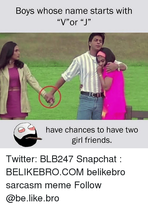 """Girl Friends: Boys whose name starts with  """"V""""or """"J'""""  have chances to have two  girl friends. Twitter: BLB247 Snapchat : BELIKEBRO.COM belikebro sarcasm meme Follow @be.like.bro"""