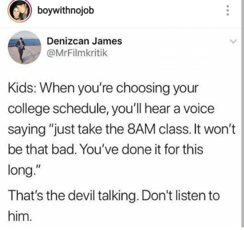 "Bad, College, and Devil: boywithnojob  Denizcan James  @MrFilmkritik  Kids: When you're choosing your  college schedule, you'll hear a voice  saying ""just take the 8AM class. It won't  be that bad. You've done it for this  long.""  That's the devil talking. Don't listen to  him."