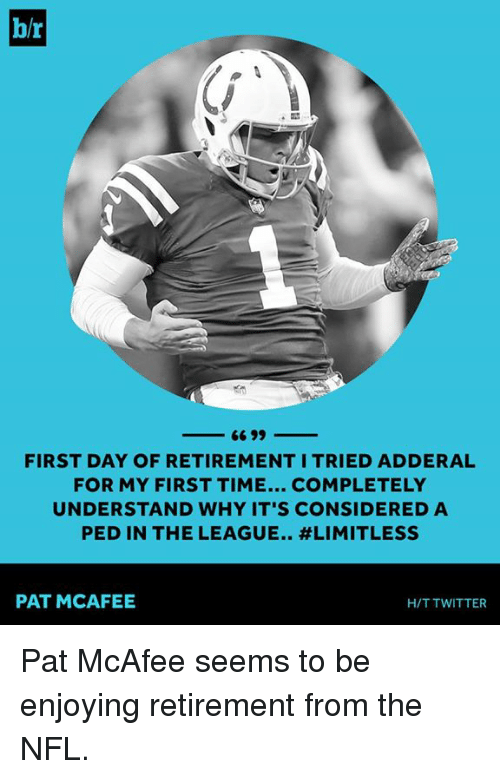 mcafee: br  -66 99  -  FIRST DAY OF RETIREMENT I TRIED ADDERAL  FOR MY FIRST TIME... COMPLETELY  UNDERSTAND WHY IT'S CONSIDERED A  PED IN THE LEAGUE.. #LIMITLESS  PAT MCAFEE  H/T TWITTER Pat McAfee seems to be enjoying retirement from the NFL.