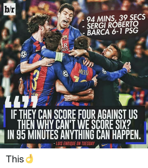 luis enrique: br  94 MINS, 39 SECS  SERGI ROBERTO  BARCA 6-1 PSG  IANS  IF THEY CAN SCORE FOUR AGAINST US  THEN WHY CAN'T WE SCORE SIX?  IN 95 MINUTES ANYTHING CAN HAPPEN  LUIS ENRIQUE ON TUESDAY This👌