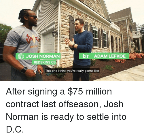 Josh Norman: br ADAM LEFKOE  JOSH NORMAN  REDSKINS CB  This one I think you're really gonna like After signing a $75 million contract last offseason, Josh Norman is ready to settle into D.C.