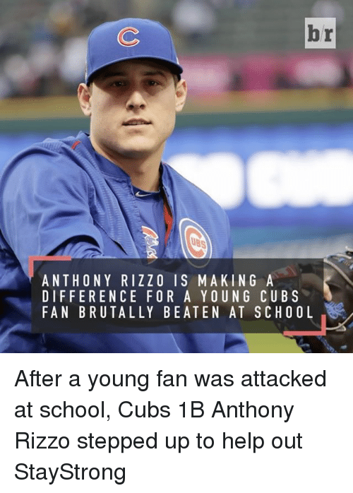 Cubs Fans: br  ANTHONY RIZZO IS MAKING A  DIFFERENCE FOR A YOUNG CUBS  FAN BRUTALLY BEATEN AT SCHOOL After a young fan was attacked at school, Cubs 1B Anthony Rizzo stepped up to help out StayStrong