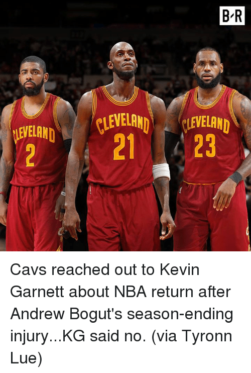 Tyronn Lue: BR  CLEVELAND  CLEVELAND Cavs reached out to Kevin Garnett about NBA return after Andrew Bogut's season-ending injury...KG said no.  (via Tyronn Lue)