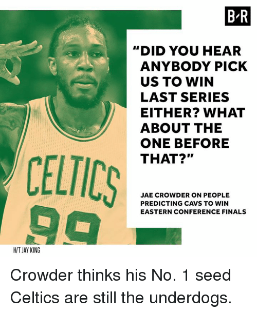 """Conference Finals: BR  """"DID YOU HEAR  ANYBODY PICK  US TO WIN  LAST SERIES  EITHER? WHAT  ABOUT THE  ONE BEFORE  THAT?""""  CELTICS  JAE CROWDER ON PEOPLE  PREDICTING CAVS TO WIN  EASTERN CONFERENCE FINALS  HIT JAY KING Crowder thinks his No. 1 seed Celtics are still the underdogs."""