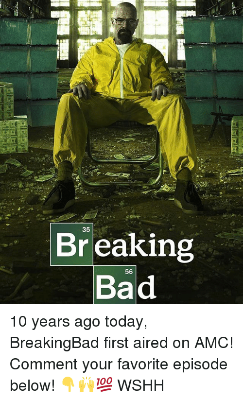 Bad, Memes, and Wshh: Br eaking  Bad  56 10 years ago today, BreakingBad first aired on AMC! Comment your favorite episode below! 👇🙌💯 WSHH