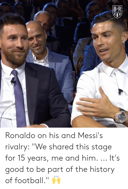 """Ronaldo: BR  FOOTBALL Ronaldo on his and Messi's rivalry: """"We shared this stage for 15 years, me and him. ... It's good to be part of the history of football."""" 🙌"""