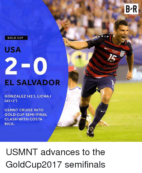 Semy: BR  GOLD CUP  USA  15  2-0  EL SALVADOR  GONZALEZ (41'), LICHA.J  (45+2')  USMNT CRUISE INTO  GOLD CUP SEMI-FINAL  CLASH WITH COSTA  RICA. USMNT advances to the GoldCup2017 semifinals