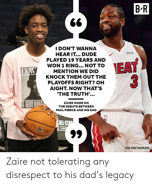 19 Years: B'R  I DON'T WANNA  HEAR IT... DUDE  PLAYED 19 YEARS AND  WON 1 RING... NOT TO  MENTION WE DID  KNOCK THEM OUT THE  PLAYOFFS RIGHT? OH  AIGHT. NOW THAT'S  trate  ID  THE TRUTH'.  ZAIRE WADE ON  THE DEBATE BETWEEN  PAUL PIERCE AND HIS DAD  叔  VIA INSTAGRAM Zaire not tolerating any disrespect to his dad's legacy