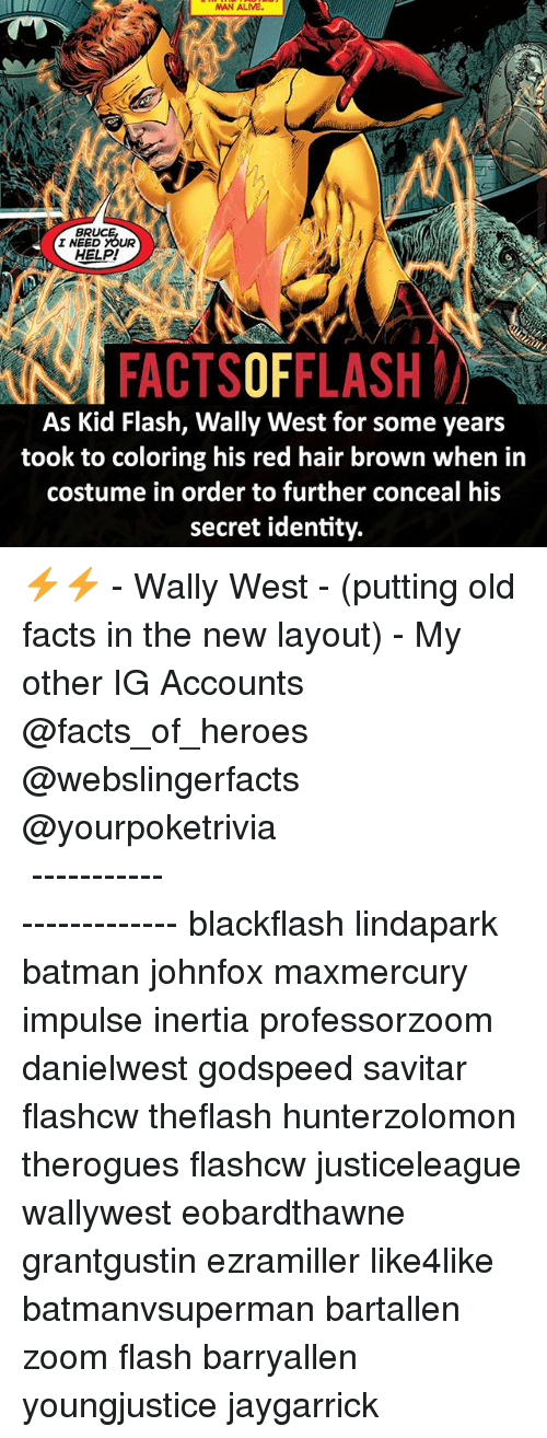 inertia: BR  I NEED YOUR  HELP!  FACTSOFFLASH  As Kid Flash, Wally West for some years  took to coloring his red hair brown when in  costume in order to further conceal his  secret identity. ⚡️⚡️ - Wally West - (putting old facts in the new layout) - My other IG Accounts @facts_of_heroes @webslingerfacts @yourpoketrivia ⠀⠀⠀⠀⠀⠀⠀⠀⠀⠀⠀⠀⠀⠀⠀⠀⠀⠀⠀⠀⠀⠀⠀⠀⠀⠀⠀⠀⠀⠀⠀⠀⠀⠀ ⠀⠀------------------------ blackflash lindapark batman johnfox maxmercury impulse inertia professorzoom danielwest godspeed savitar flashcw theflash hunterzolomon therogues flashcw justiceleague wallywest eobardthawne grantgustin ezramiller like4like batmanvsuperman bartallen zoom flash barryallen youngjustice jaygarrick