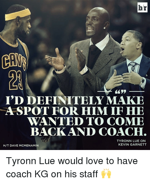 Tyronn Lue: br  I'D DEFINITELY MAKE  A SPOT FOR HIM IF HE  WANTED TO COME  BACK AND COACH  TYRONN LUE ON  KEVIN GARNETT  H/T DAVE MCMENAMIN Tyronn Lue would love to have coach KG on his staff 🙌