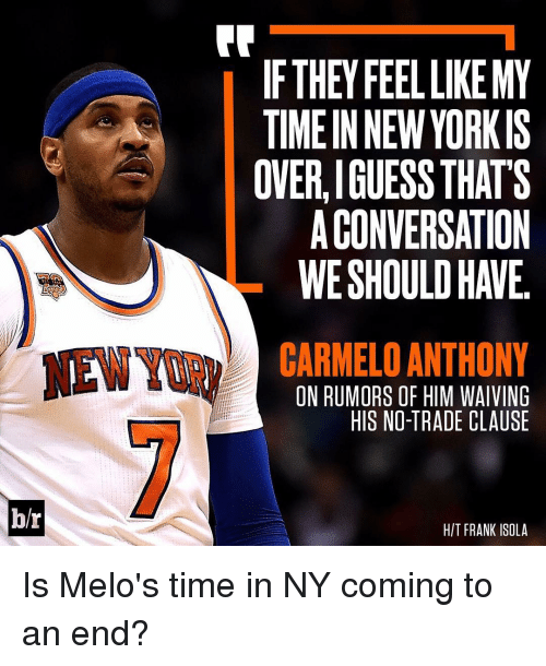 Yorkie: br  IF THEY FEEL LIKEMY  A TIMEIN NEW YORKIS  OVERLIGUESS THATS  ACONVERSATION  CARMELO ANTHONY  ON RUMORS OF HIM WAIVING  HIS NO-TRADE CLAUSE  HIT FRANK ISOLA Is Melo's time in NY coming to an end?