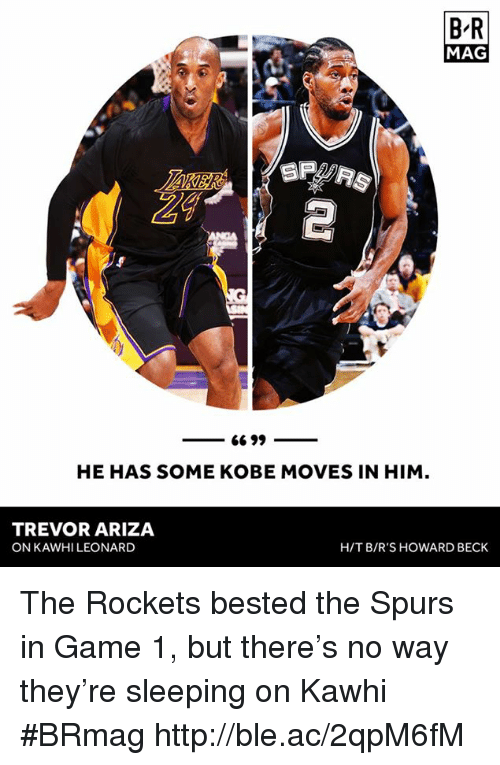 Ariza: BR  MAG  SP Fas  6699  HE HAS SOME KOBE MOVES IN HIM  TREVOR ARIZA  ON KAWHI LEONARD  HIT B/R'S HOWARD BECK The Rockets bested the Spurs in Game 1, but there's no way they're sleeping on Kawhi #BRmag http://ble.ac/2qpM6fM