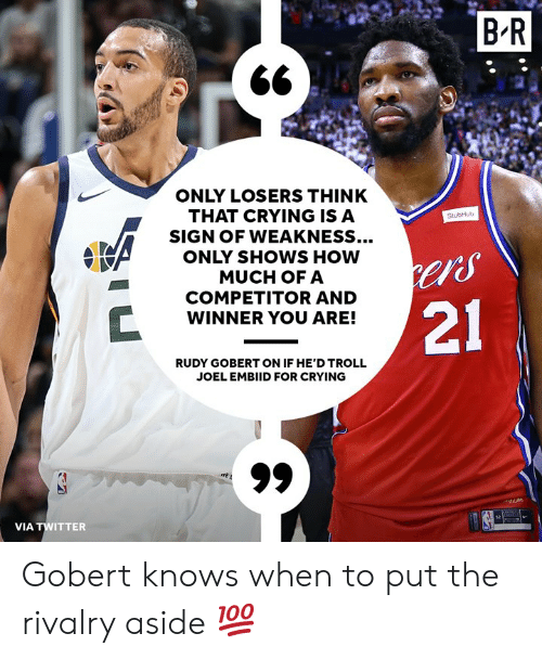 """rudy: BR  ONLY LOSERS THINK  THAT CRYING ISA  SIGN OF WEAKNESS...  ONLY SHOWS HOW  MUCH OFA  COMPETITOR AND  WINNER YOU ARE!  StubHub  """"S  21  RUDY GOBERT ON IF HE'D TROLL  JOEL EMBIID FOR CRYING  VIA TWITTER Gobert knows when to put the rivalry aside 💯"""