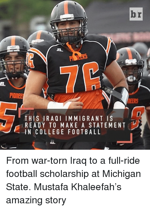 michigan state: br  PIONEER  THIS IRAQI IMMIGRANT IS  READY TO MAKE A STATEMENT  IN COLLEGE FOOTBALL From war-torn Iraq to a full-ride football scholarship at Michigan State. Mustafa Khaleefah's amazing story