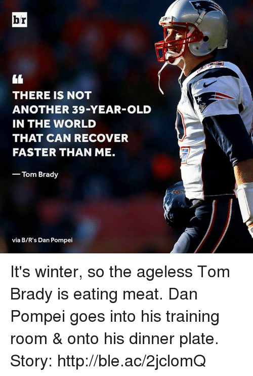 eating meat: br  rf  THERE IS NOT  ANOTHER 39-YEAR-OLD  IN THE WORLD  THAT CAN RECOVER  FASTER THAN ME.  -Tom Brady  via B/R's Dan Pompei It's winter, so the ageless Tom Brady is eating meat. Dan Pompei goes into his training room & onto his dinner plate.  Story: http://ble.ac/2jclomQ