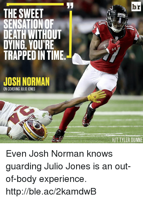 Josh Norman: br  THE SWEET  SENSATION OF  DEATH WITHOUT  DYING, YOU'RE  TRAPPED IN TIME.  JOSH NORMAN  ON COVERING JULIO JONES  H/T TYLER DUNNE Even Josh Norman knows guarding Julio Jones is an out-of-body experience. http://ble.ac/2kamdwB
