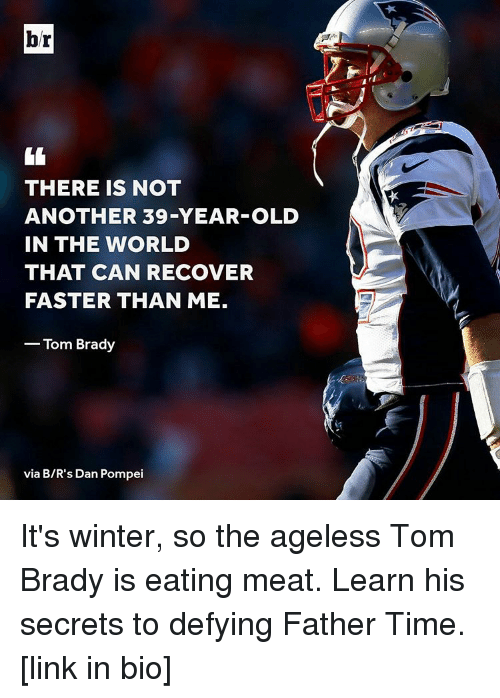eating meat: br  THERE IS NOT  ANOTHER 39-YEAR-OLD  IN THE WORLD  THAT CAN RECOVER  FASTER THAN ME.  Tom Brady  via B/R's Dan Pompei It's winter, so the ageless Tom Brady is eating meat. Learn his secrets to defying Father Time. [link in bio]