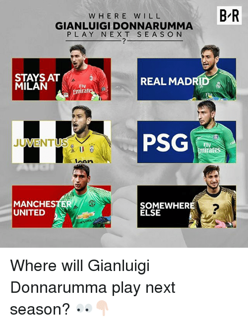 Y N: BR  W H E R E WILL  GIANLUIGI DONNA RUMMA  P L A Y N E X T S E A S O N  STAYS AT  REAL MADRID  MILAN  Fly  mirat  PSG  JUVENTUS  inates  laAn  SOMEWHERE  ELSE  UNITED Where will Gianluigi Donnarumma play next season? 👀👇🏻