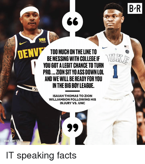 messing: B'R  WI  TOO MUCH ON THE LINE TO  BE MESSING WITH COLLEGE IF  YOU GOT A LEGIT CHANCE TO TURN  PRO.... ZION SIT YO ASS DOWN LOL  AND WE WILL BE READY FOR YOU  INTHE BIG BOY LEAGUE.  DENV  ISAIAH THOMAS TO ZION  WILLIAMSON FOLLOWING HIS  INJURY VS. UNC IT speaking facts