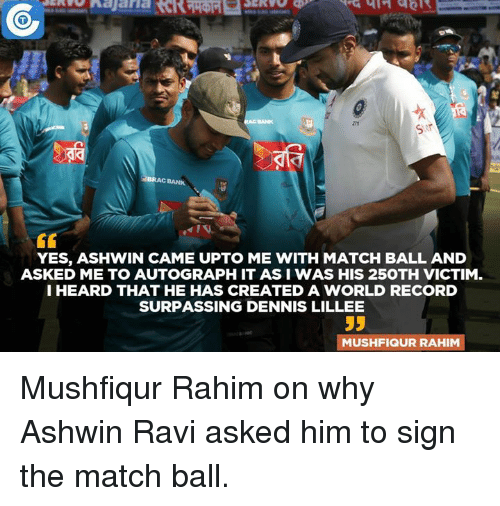creat a: BRAC BANK  YES, ASHWIN CAME UPTO ME WITH MATCH BALL AND  ASKED ME TO AUTOGRAPH IT ASI WAS HIS 25OTH VICTIM.  I HEARD THAT HE HAS CREATED A WORLD RECORD  SURPASSING DENNIS LILLEE  MUSHFIQUR RAHIM Mushfiqur Rahim on why Ashwin Ravi asked him to sign the match ball.